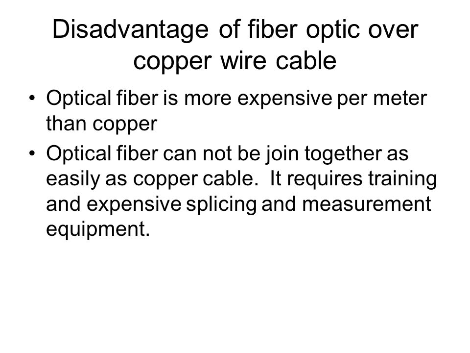 Disadvantage of fiber optic over copper wire cable