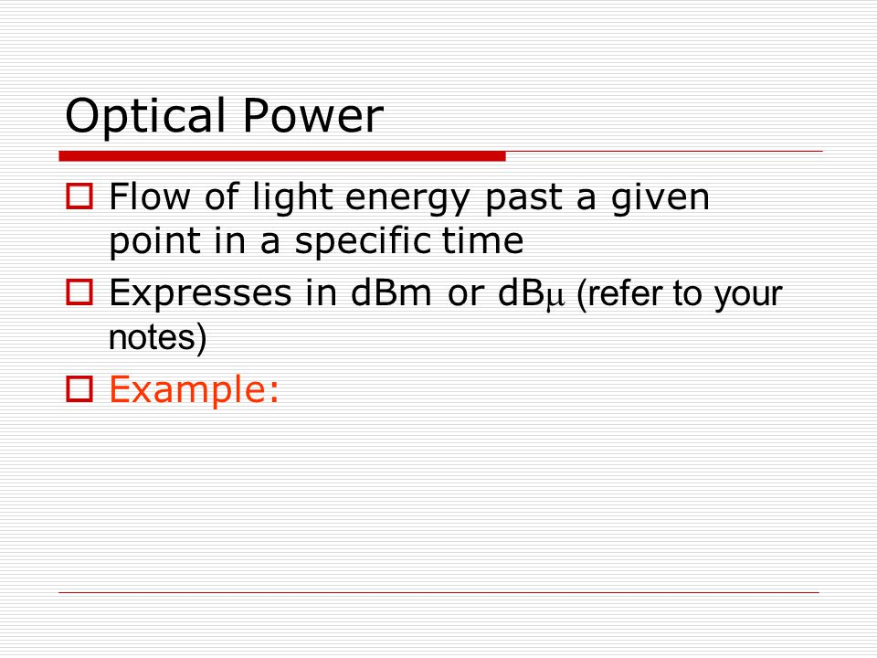 Optical Power Flow of light energy past a given point in a specific time. Expresses in dBm or dBm (refer to your notes)