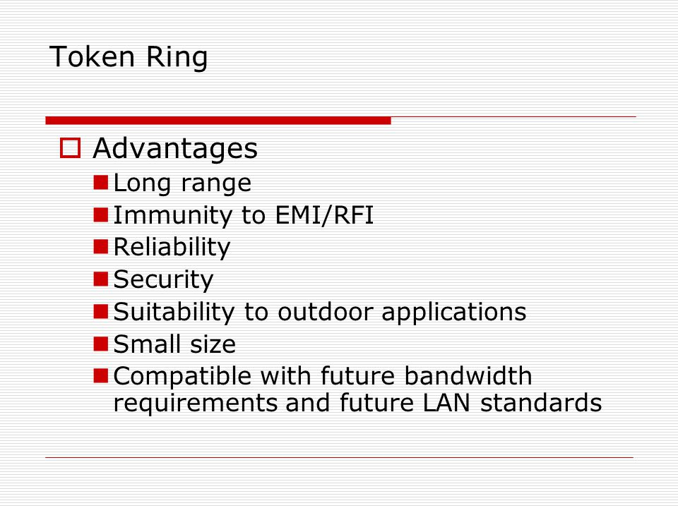 Token Ring Advantages Long range Immunity to EMI/RFI Reliability
