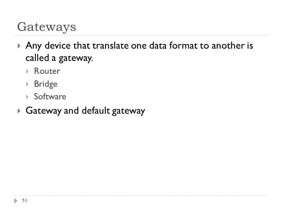 Gateways Any device that translate one data format to another is called a gateway. Router. Bridge.