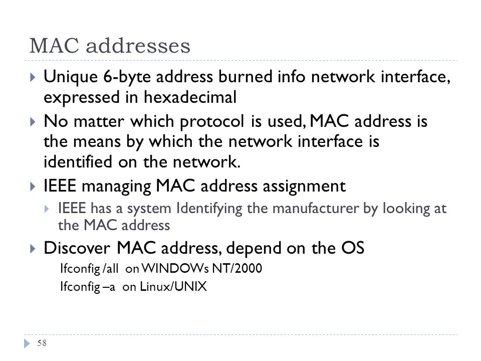 MAC addresses Unique 6-byte address burned info network interface, expressed in hexadecimal.