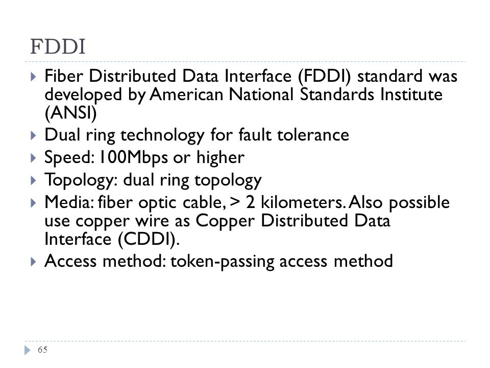 FDDI Fiber Distributed Data Interface (FDDI) standard was developed by American National Standards Institute (ANSI)