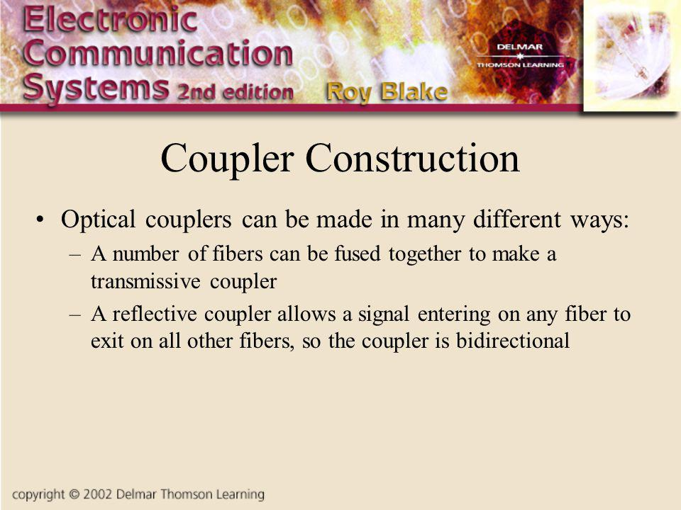 Coupler Construction Optical couplers can be made in many different ways: A number of fibers can be fused together to make a transmissive coupler.