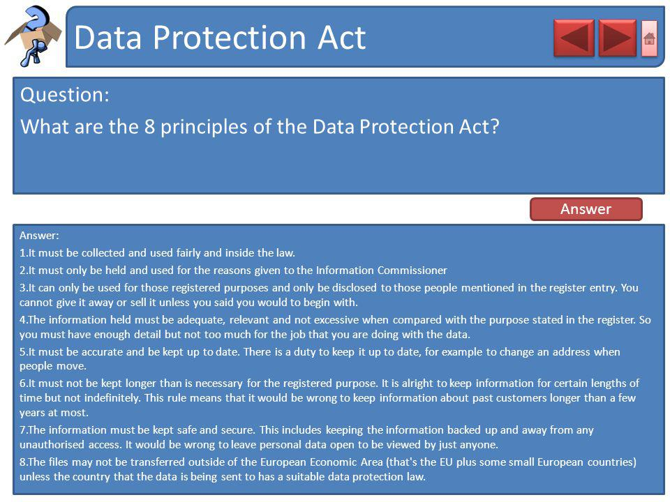 Data Protection Act Question: What are the 8 principles of the Data Protection Act Answer. Answer: