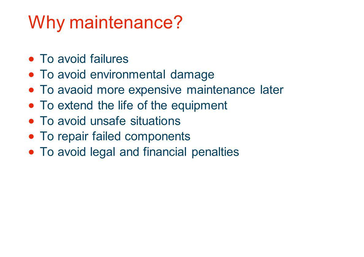 Why maintenance To avoid failures To avoid environmental damage