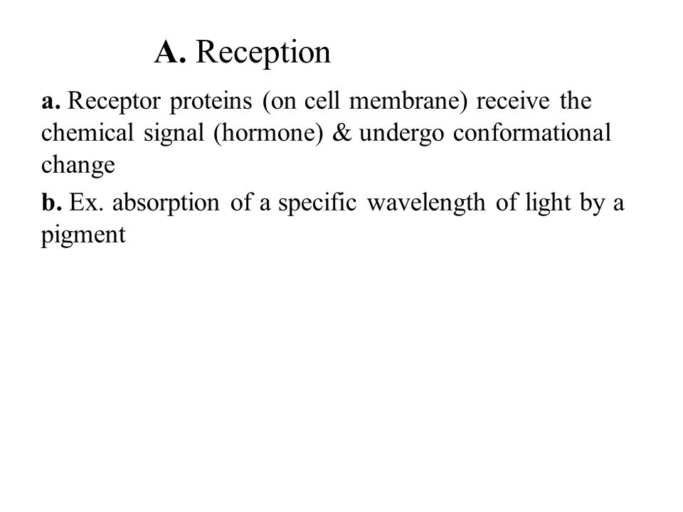 A. Reception a. Receptor proteins (on cell membrane) receive the chemical signal (hormone) & undergo conformational change.