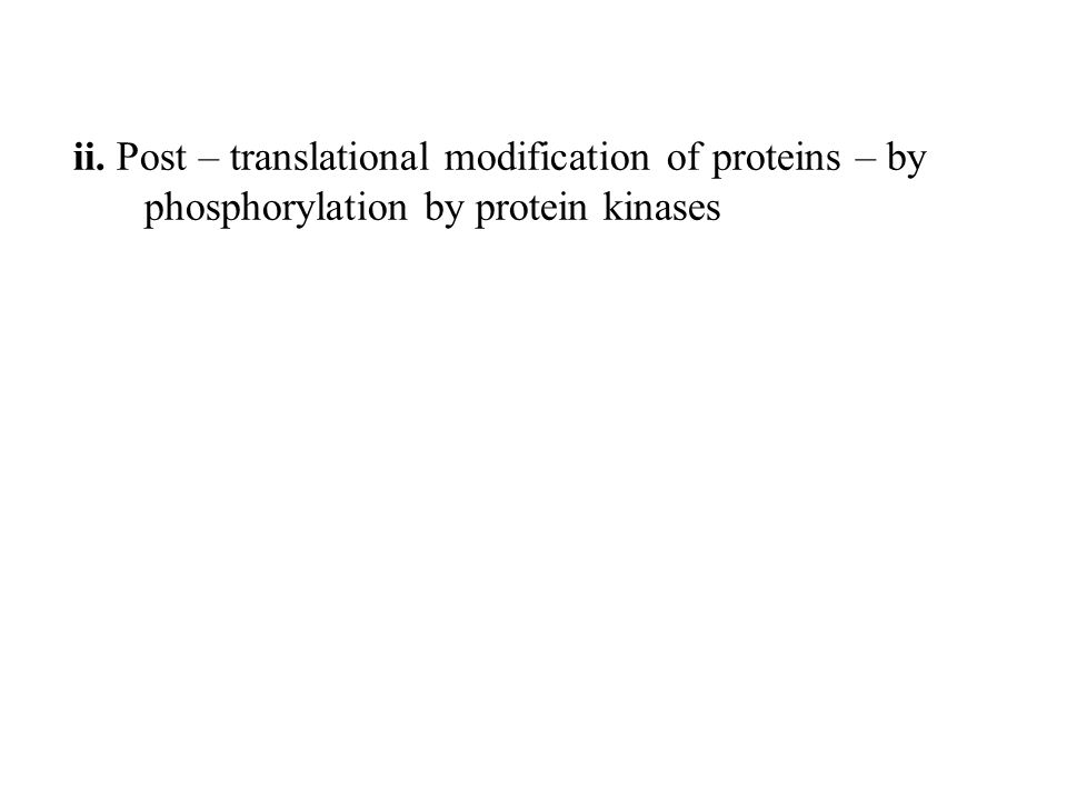 ii. Post – translational modification of proteins – by phosphorylation by protein kinases