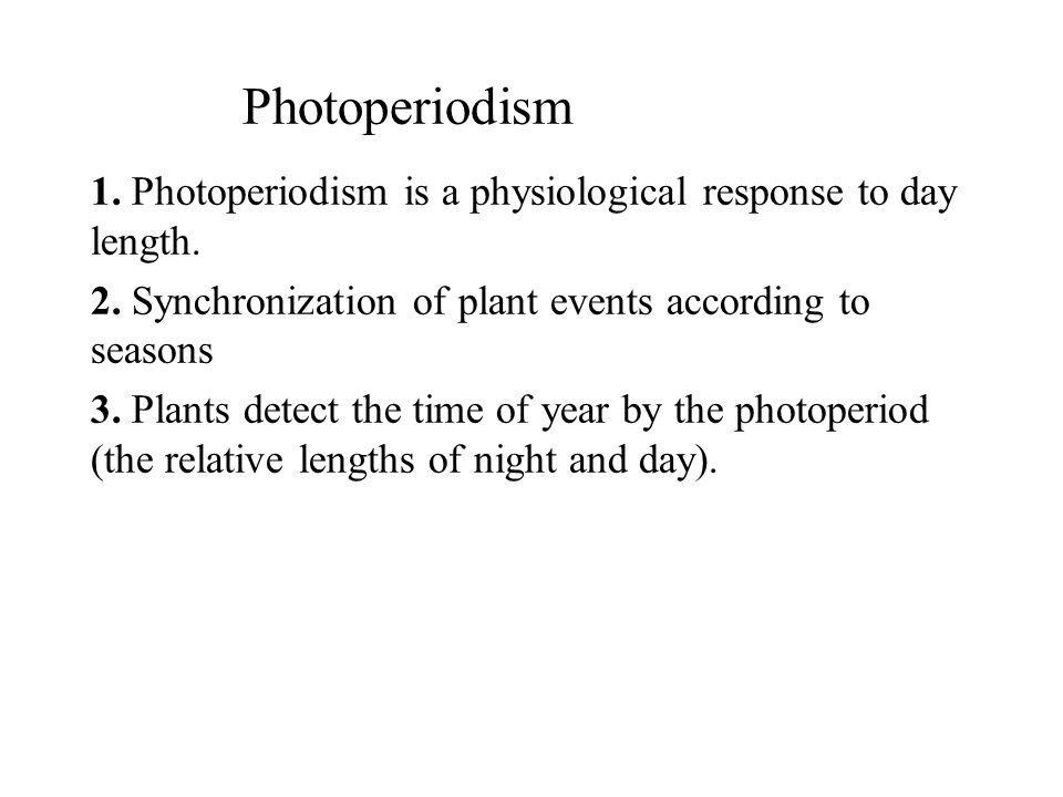 Photoperiodism 1. Photoperiodism is a physiological response to day length. 2. Synchronization of plant events according to seasons.