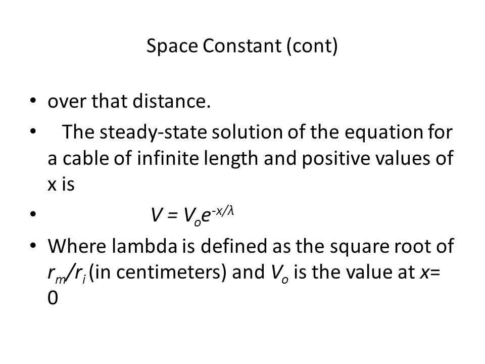 Space Constant (cont) over that distance. The steady-state solution of the equation for a cable of infinite length and positive values of x is.