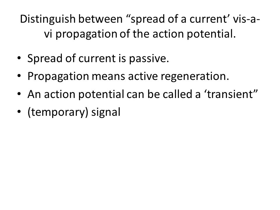 Distinguish between spread of a current' vis-a-vi propagation of the action potential.