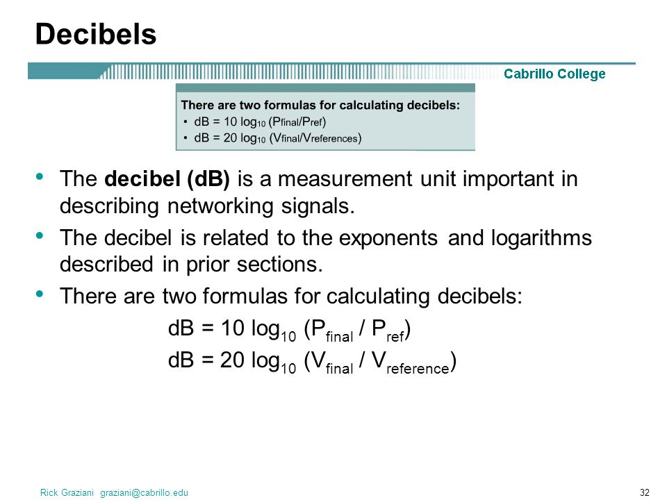 Decibels The decibel (dB) is a measurement unit important in describing networking signals.