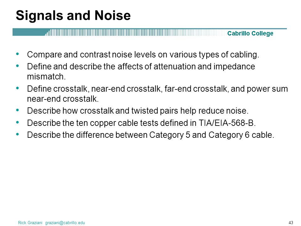 Signals and Noise Compare and contrast noise levels on various types of cabling.