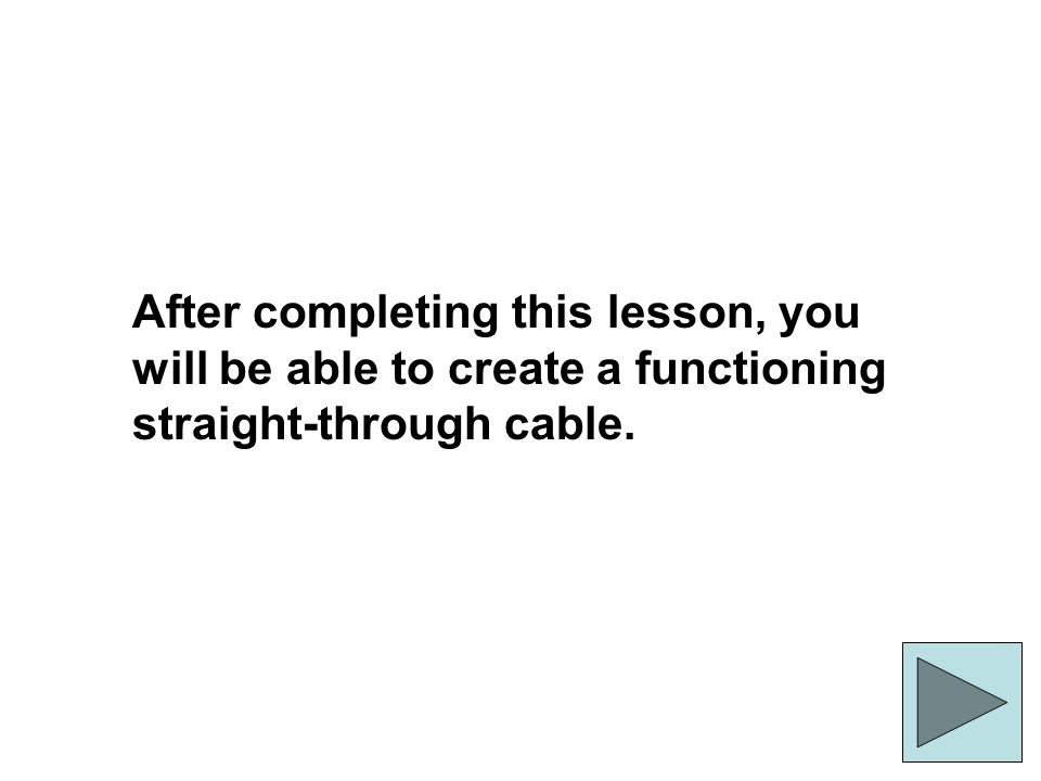 After completing this lesson, you will be able to create a functioning straight-through cable.