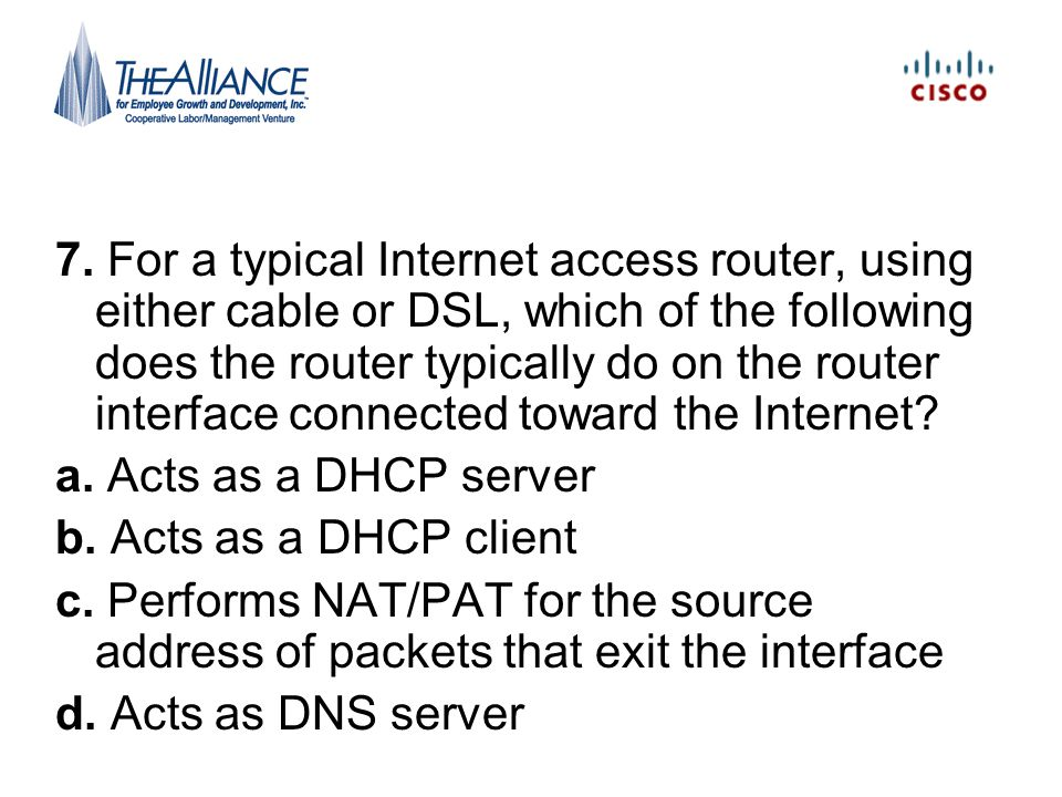 7. For a typical Internet access router, using either cable or DSL, which of the following does the router typically do on the router interface connected toward the Internet
