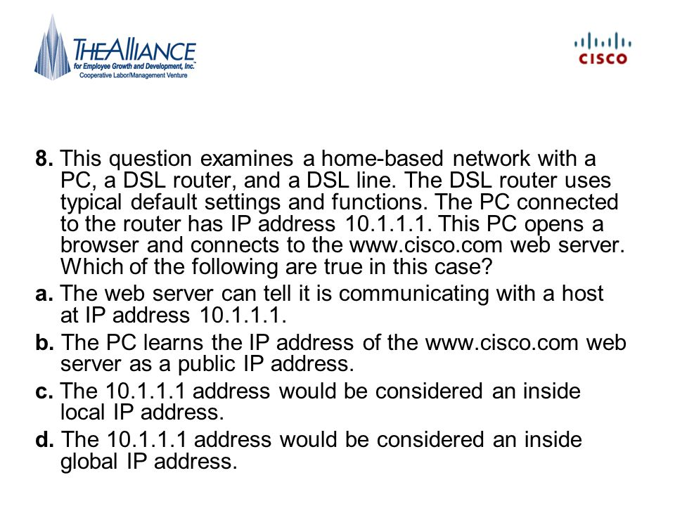 8. This question examines a home-based network with a PC, a DSL router, and a DSL line. The DSL router uses typical default settings and functions. The PC connected to the router has IP address 10.1.1.1. This PC opens a browser and connects to the www.cisco.com web server. Which of the following are true in this case