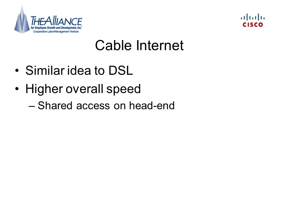 Cable Internet Similar idea to DSL Higher overall speed