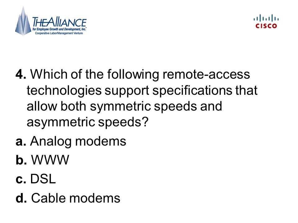4. Which of the following remote-access technologies support specifications that allow both symmetric speeds and asymmetric speeds