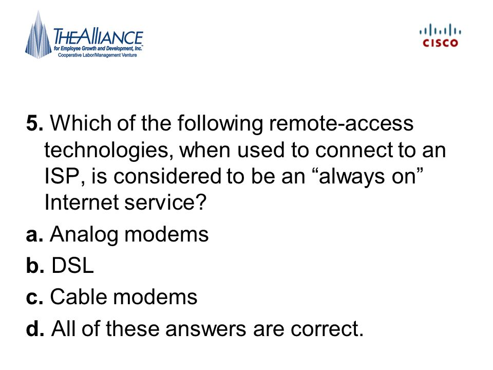 5. Which of the following remote-access technologies, when used to connect to an ISP, is considered to be an always on Internet service