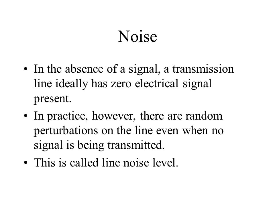 Noise In the absence of a signal, a transmission line ideally has zero electrical signal present.