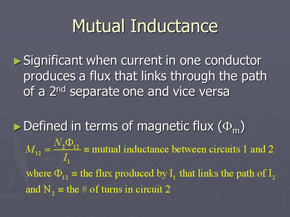 Mutual Inductance Significant when current in one conductor produces a flux that links through the path of a 2nd separate one and vice versa.
