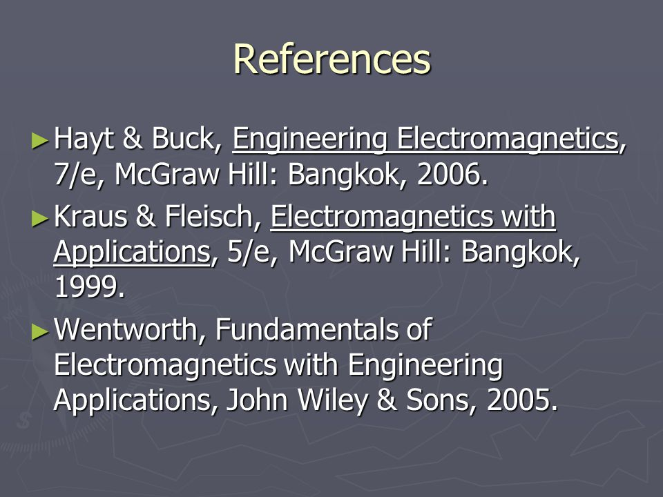 References Hayt & Buck, Engineering Electromagnetics, 7/e, McGraw Hill: Bangkok, 2006.