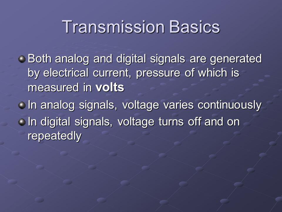 Transmission Basics Both analog and digital signals are generated by electrical current, pressure of which is measured in volts.