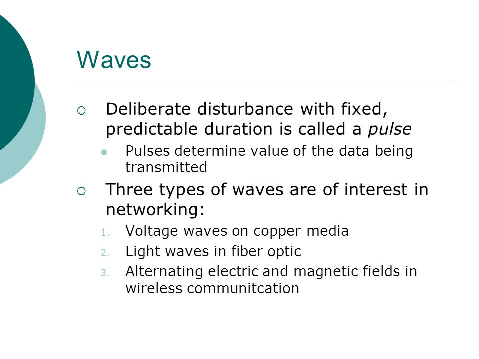 Waves Deliberate disturbance with fixed, predictable duration is called a pulse. Pulses determine value of the data being transmitted.