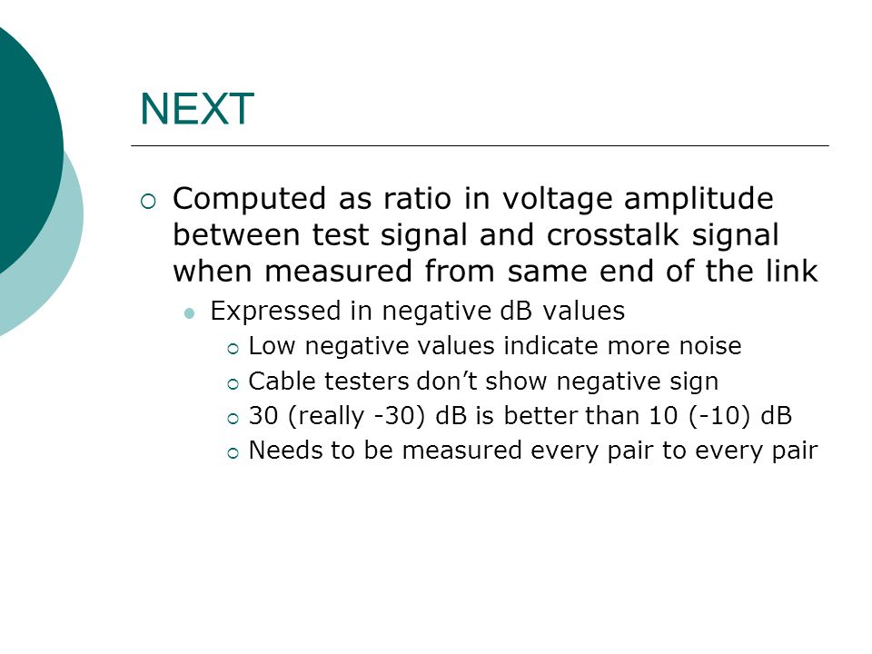 NEXT Computed as ratio in voltage amplitude between test signal and crosstalk signal when measured from same end of the link.