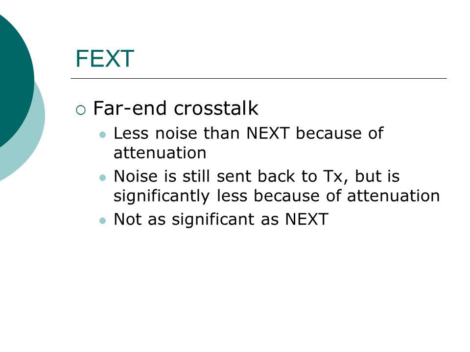 FEXT Far-end crosstalk Less noise than NEXT because of attenuation