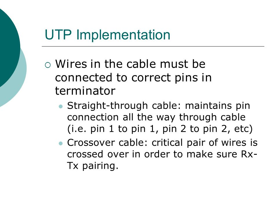 UTP Implementation Wires in the cable must be connected to correct pins in terminator.
