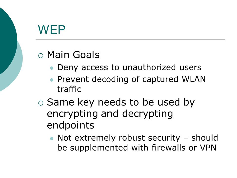WEP Main Goals. Deny access to unauthorized users. Prevent decoding of captured WLAN traffic.