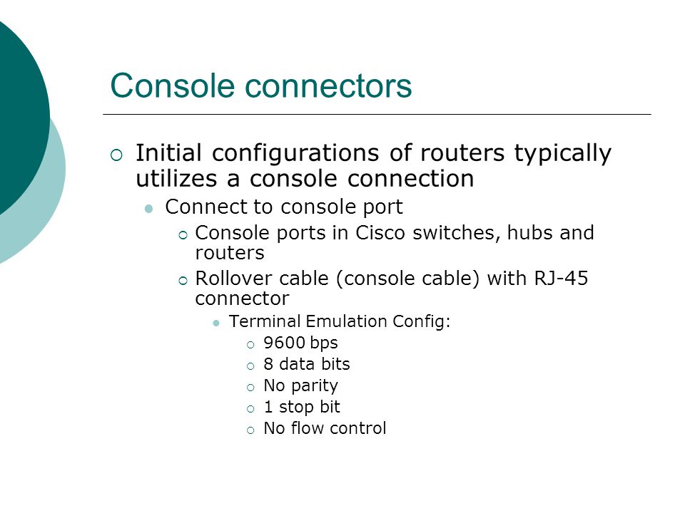 Console connectors Initial configurations of routers typically utilizes a console connection. Connect to console port.