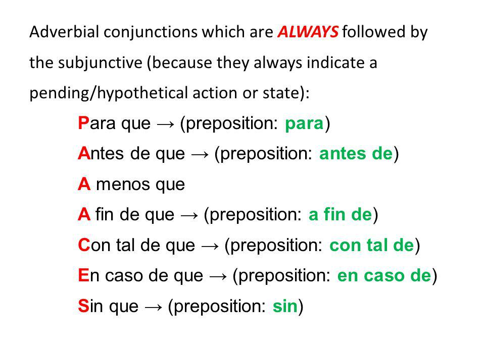 Adverbial conjunctions which are ALWAYS followed by the subjunctive (because they always indicate a pending/hypothetical action or state): Para que → (preposition: para) Antes de que → (preposition: antes de) A menos que A fin de que → (preposition: a fin de) Con tal de que → (preposition: con tal de) En caso de que → (preposition: en caso de) Sin que → (preposition: sin)