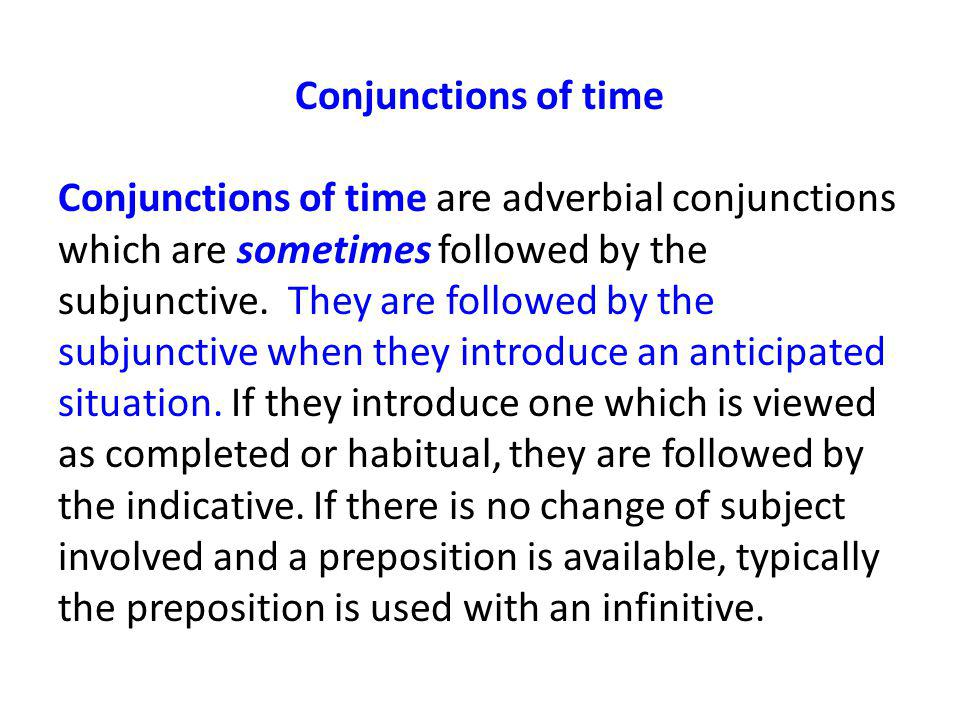 Conjunctions of time Conjunctions of time are adverbial conjunctions which are sometimes followed by the subjunctive.