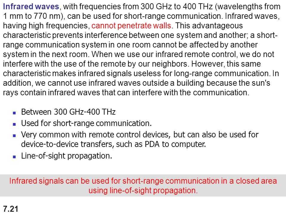 Infrared waves, with frequencies from 300 GHz to 400 THz (wavelengths from 1 mm to 770 nm), can be used for short-range communication. Infrared waves, having high frequencies, cannot penetrate walls. This advantageous characteristic prevents interference between one system and another; a short-range communication system in one room cannot be affected by another system in the next room. When we use our infrared remote control, we do not interfere with the use of the remote by our neighbors. However, this same characteristic makes infrared signals useless for long-range communication. In addition, we cannot use infrared waves outside a building because the sun s rays contain infrared waves that can interfere with the communication.
