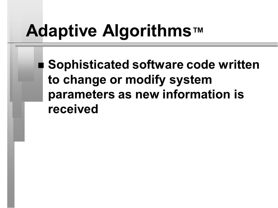 Adaptive Algorithms™ Sophisticated software code written to change or modify system parameters as new information is received.
