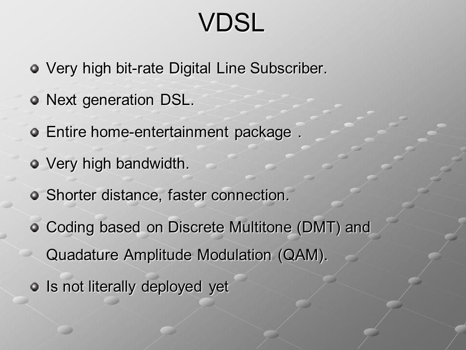 VDSL Very high bit-rate Digital Line Subscriber. Next generation DSL.