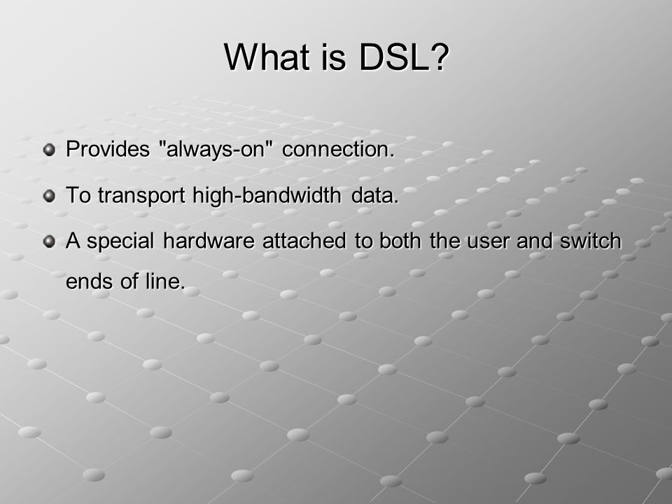 What is DSL Provides always-on connection.