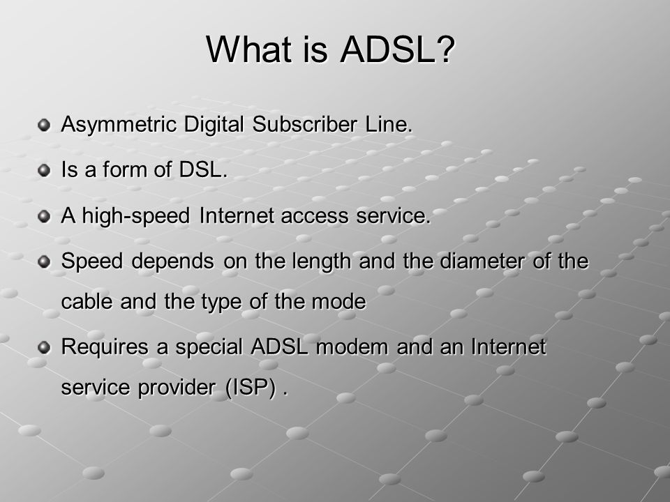 What is ADSL Asymmetric Digital Subscriber Line. Is a form of DSL.