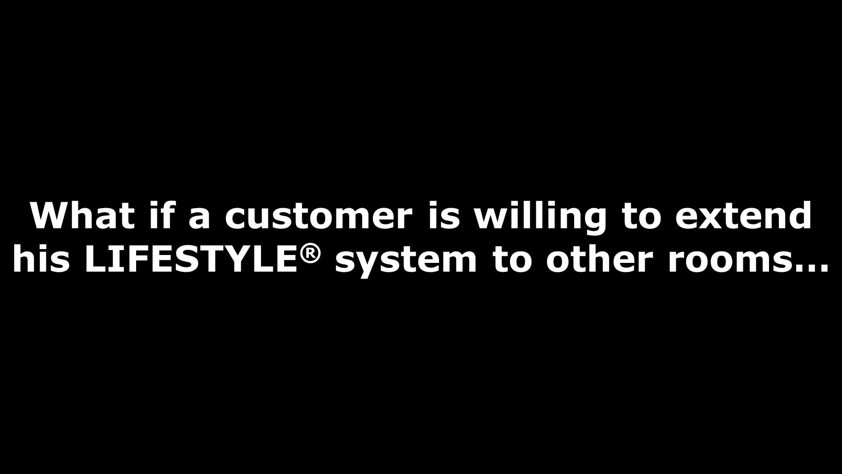 What if a customer is willing to extend his LIFESTYLE® system to other rooms…