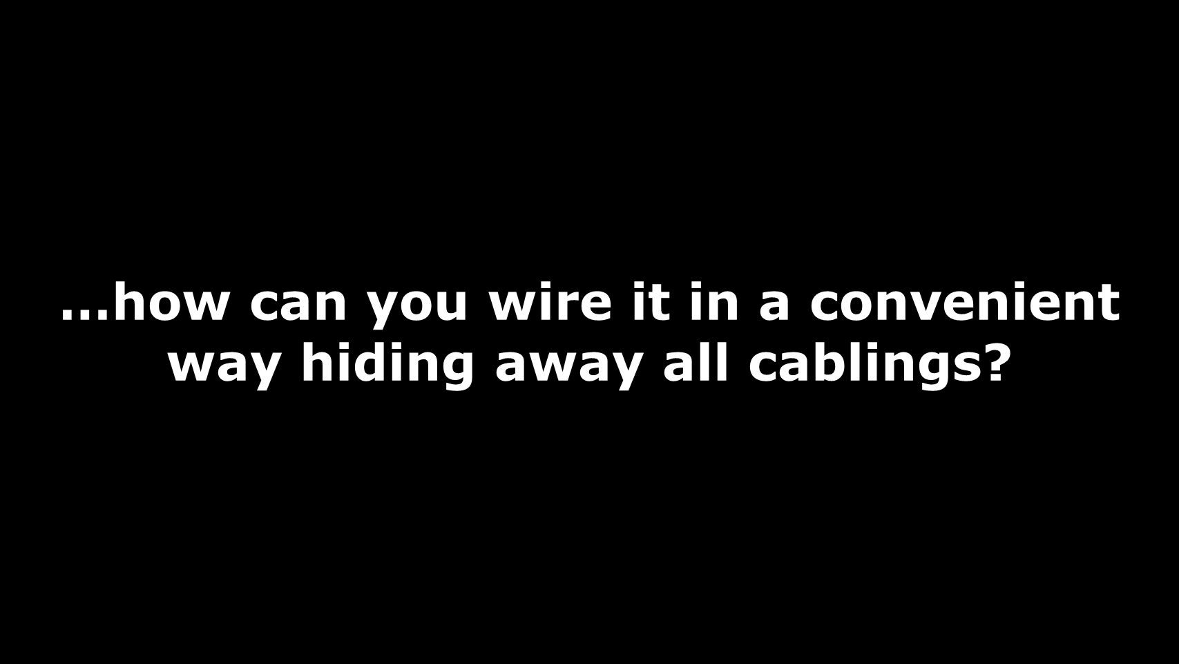 …how can you wire it in a convenient way hiding away all cablings
