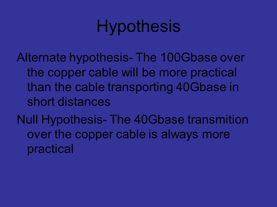 Hypothesis Alternate hypothesis- The 100Gbase over the copper cable will be more practical than the cable transporting 40Gbase in short distances.