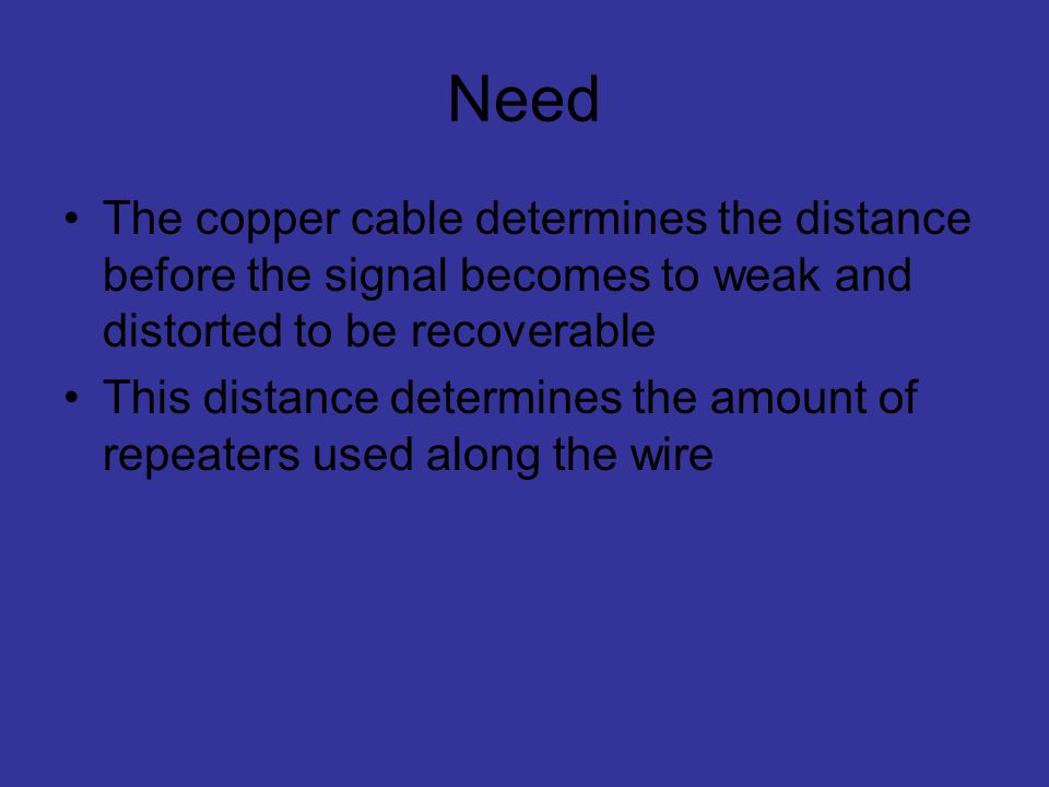 Need The copper cable determines the distance before the signal becomes to weak and distorted to be recoverable.
