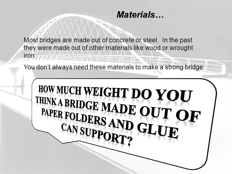 Materials… Most bridges are made out of concrete or steel. In the past they were made out of other materials like wood or wrought iron.