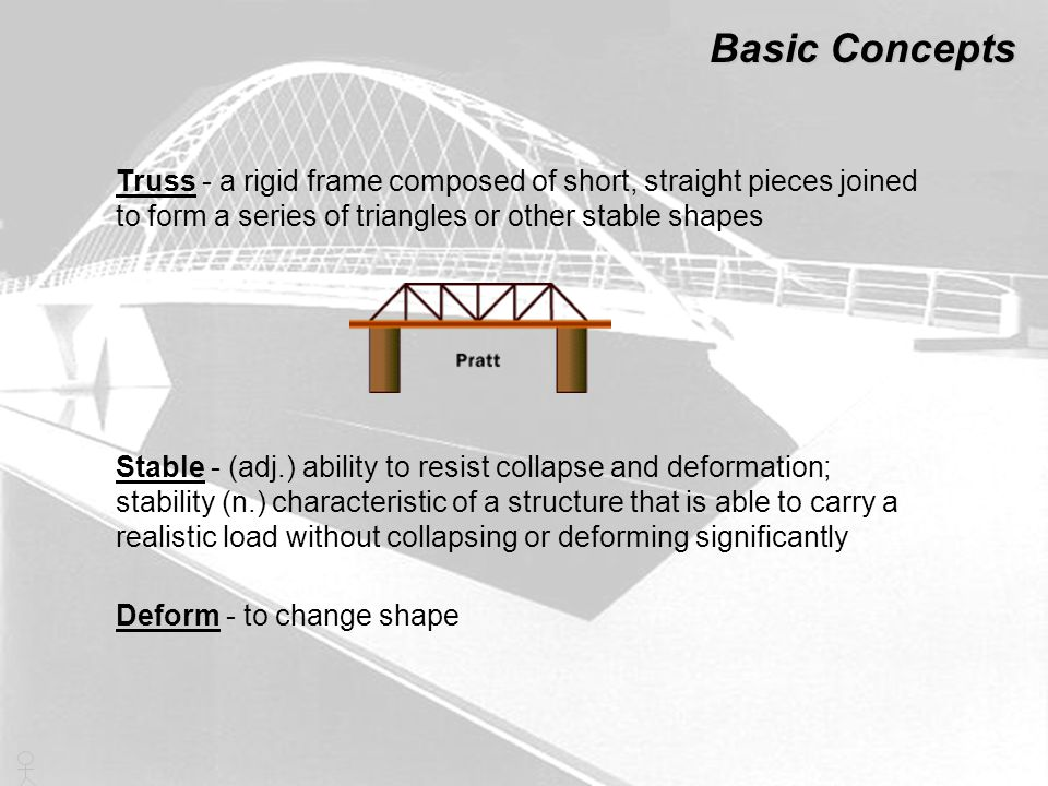 Basic Concepts Truss - a rigid frame composed of short, straight pieces joined to form a series of triangles or other stable shapes.