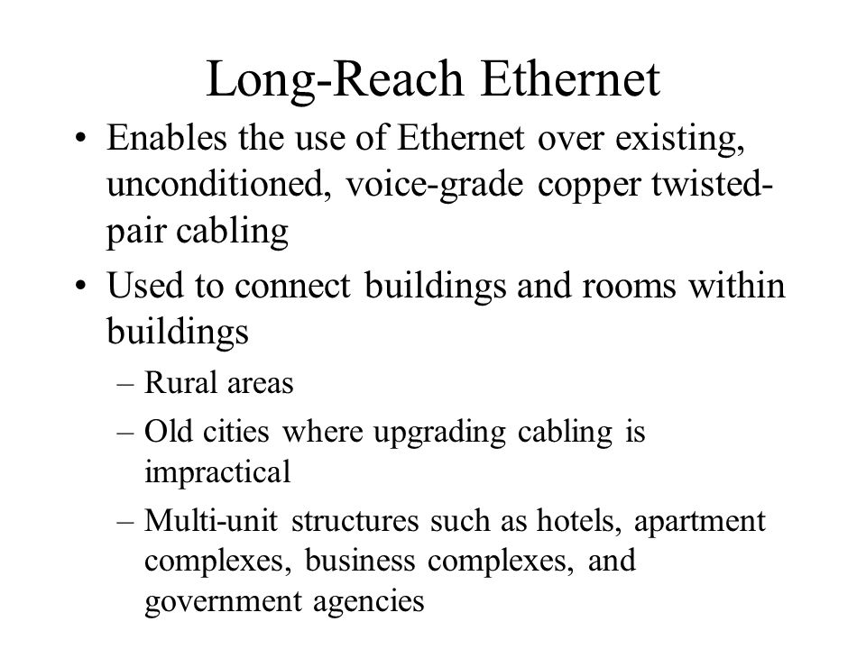Long-Reach Ethernet Enables the use of Ethernet over existing, unconditioned, voice-grade copper twisted-pair cabling.