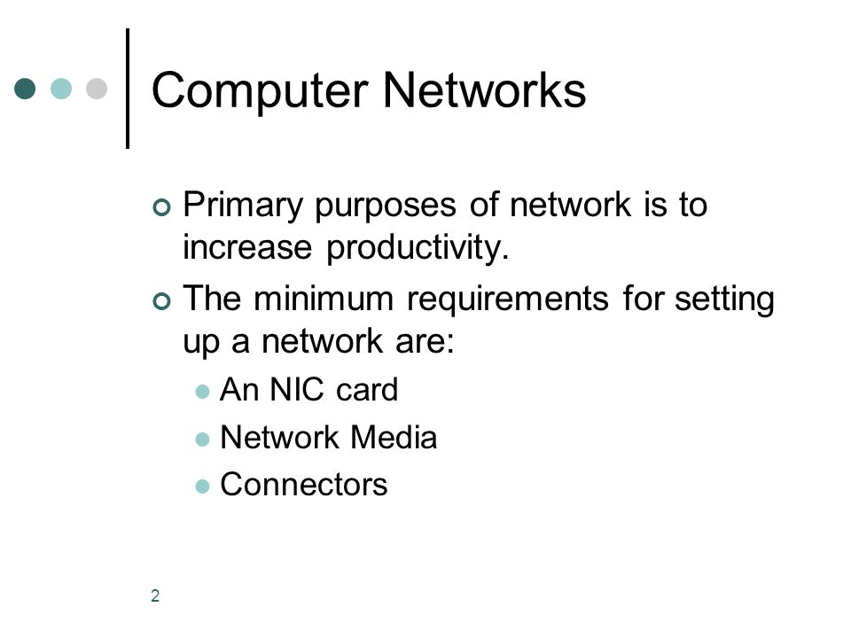 Computer Networks Primary purposes of network is to increase productivity. The minimum requirements for setting up a network are: