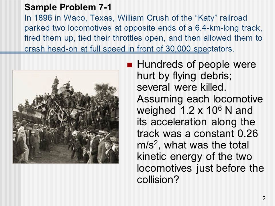 Sample Problem 7-1 In 1896 in Waco, Texas, William Crush of the Katy railroad parked two locomotives at opposite ends of a 6.4-km-long track, fired them up, tied their throttles open, and then allowed them to crash head-on at full speed in front of 30,000 spectators.