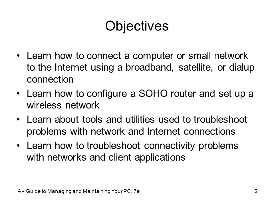 Objectives Learn how to connect a computer or small network to the Internet using a broadband, satellite, or dialup connection.