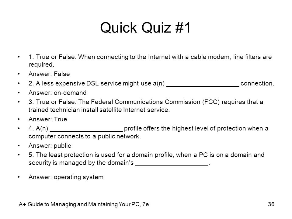Quick Quiz #1 1. True or False: When connecting to the Internet with a cable modem, line filters are required.